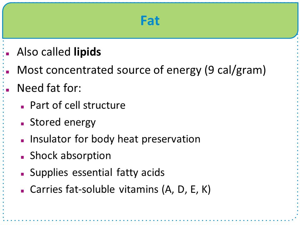 Fat Also called lipids Most concentrated source of energy (9 cal/gram)
