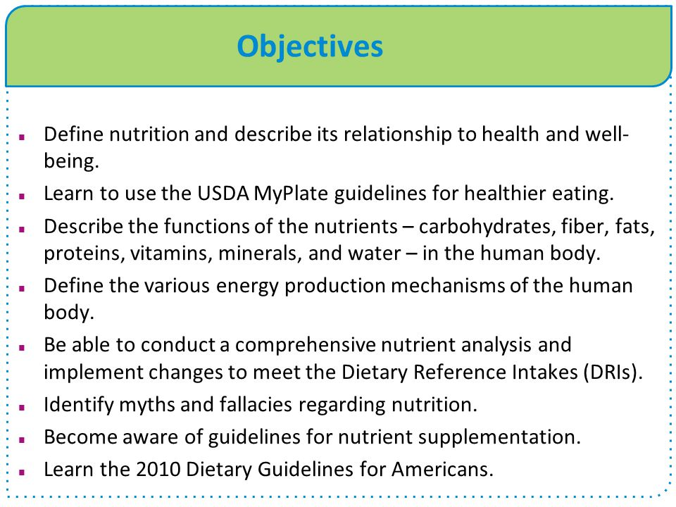 Objectives Define nutrition and describe its relationship to health and well-being. Learn to use the USDA MyPlate guidelines for healthier eating.