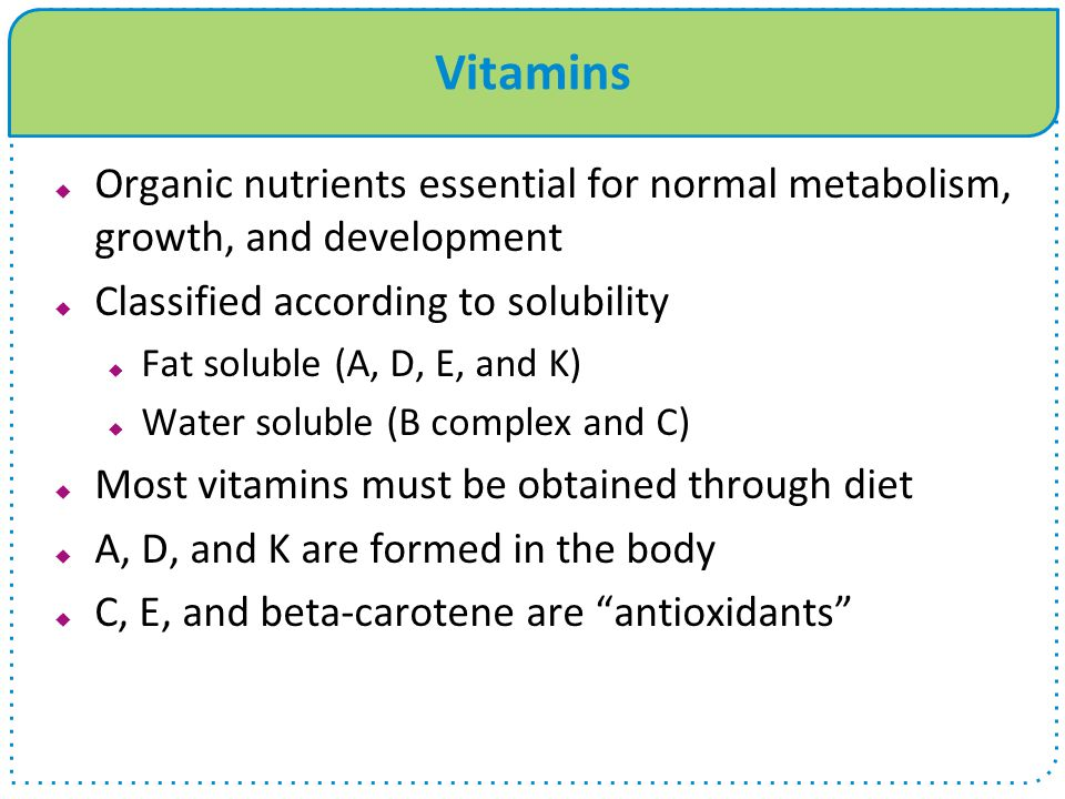 Vitamins Organic nutrients essential for normal metabolism, growth, and development. Classified according to solubility.