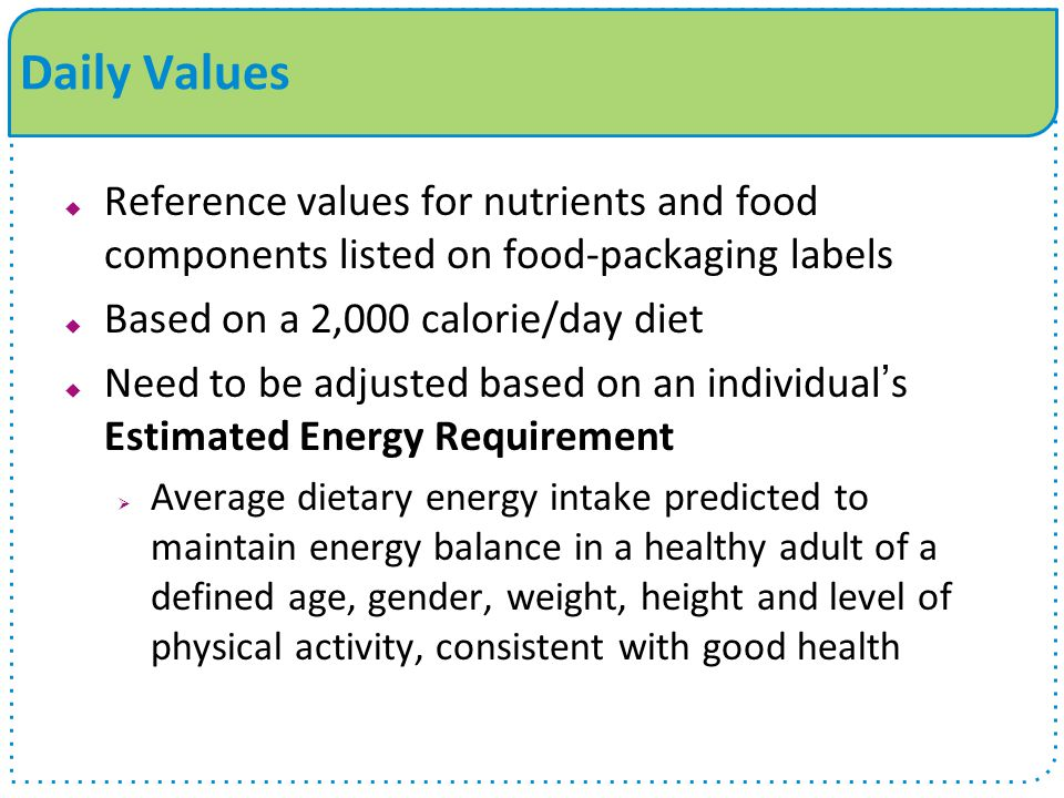 Daily Values Reference values for nutrients and food components listed on food-packaging labels. Based on a 2,000 calorie/day diet.