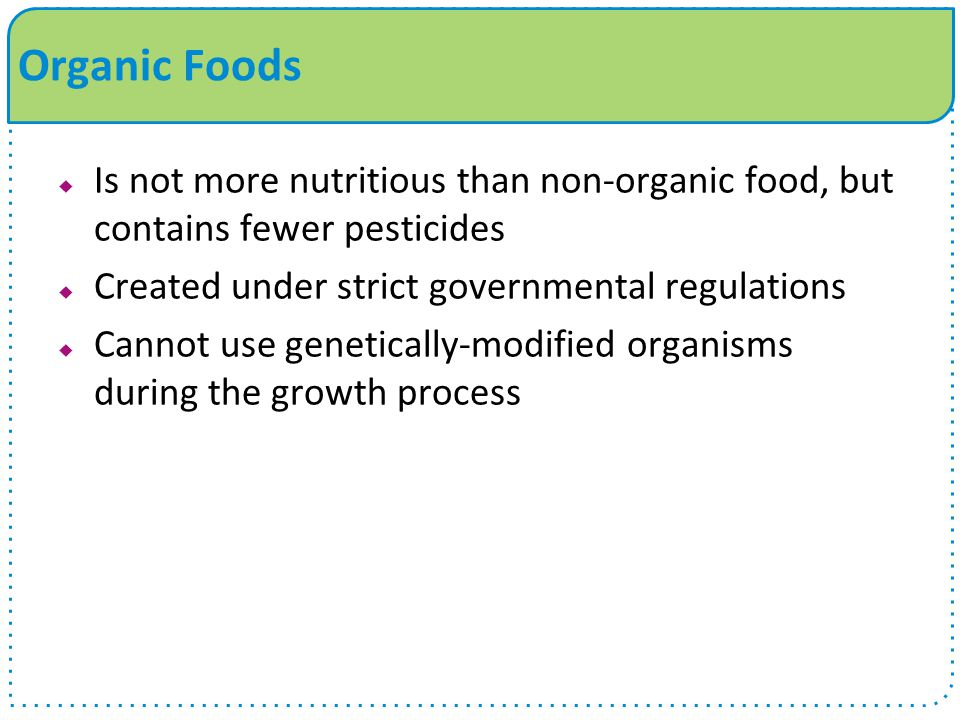 Organic Foods Is not more nutritious than non-organic food, but contains fewer pesticides. Created under strict governmental regulations.