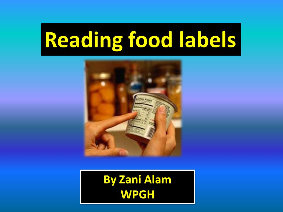 Reading food labels By Zani Alam WPGH