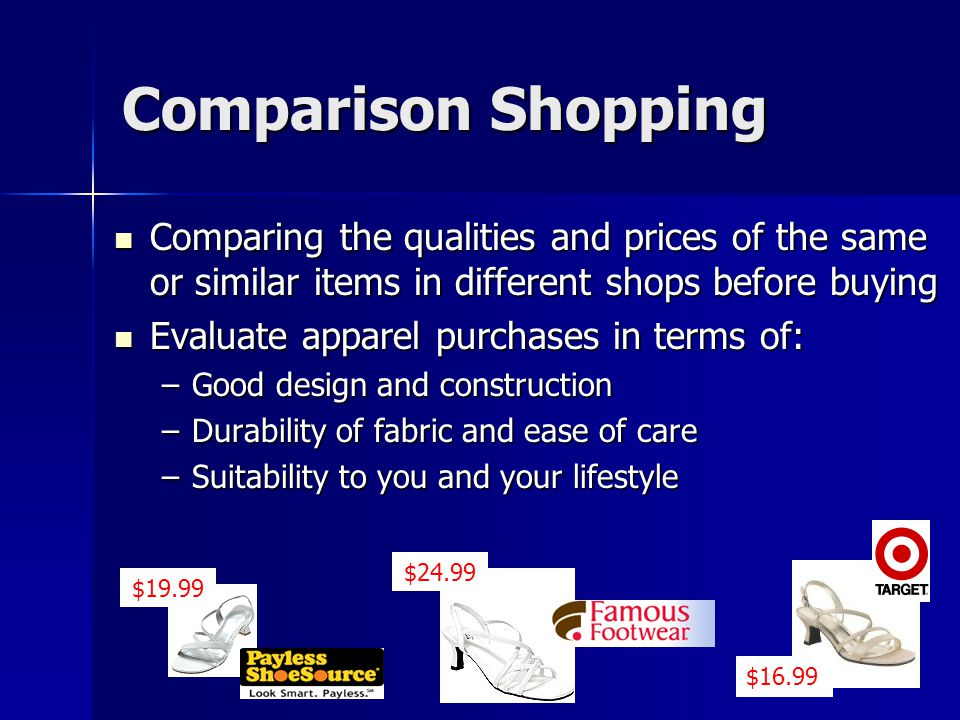 Comparison Shopping Comparing the qualities and prices of the same or similar items in different shops before buying.