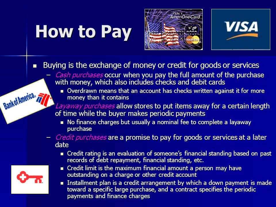 How to Pay Buying is the exchange of money or credit for goods or services.