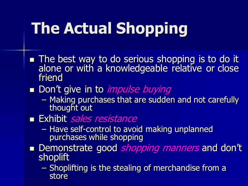 The Actual Shopping The best way to do serious shopping is to do it alone or with a knowledgeable relative or close friend.