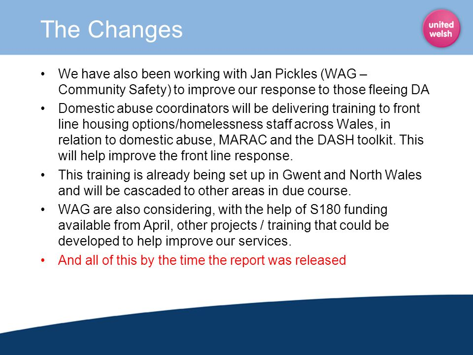 The Changes We have also been working with Jan Pickles (WAG – Community Safety) to improve our response to those fleeing DA.