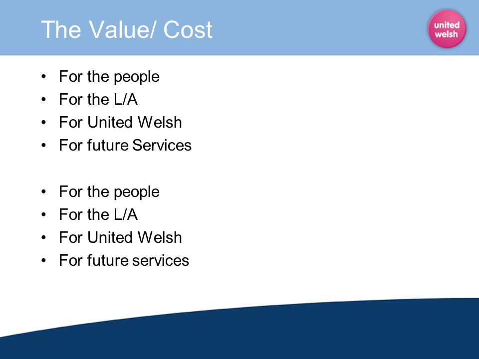 The Value/ Cost For the people For the L/A For United Welsh