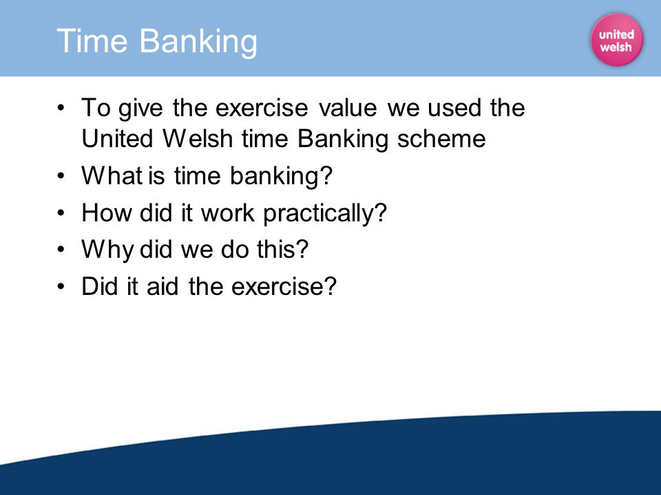 Time Banking To give the exercise value we used the United Welsh time Banking scheme. What is time banking