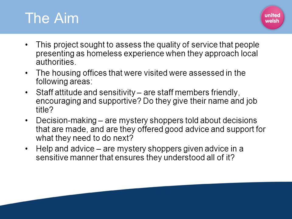 The Aim This project sought to assess the quality of service that people presenting as homeless experience when they approach local authorities.