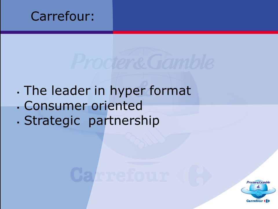 Carrefour: The leader in hyper format Consumer oriented Strategic partnership