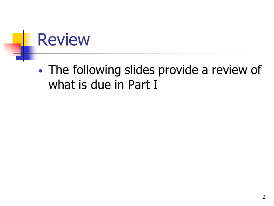 Review The following slides provide a review of what is due in Part I