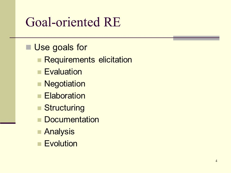 Goal-oriented RE Use goals for Requirements elicitation Evaluation
