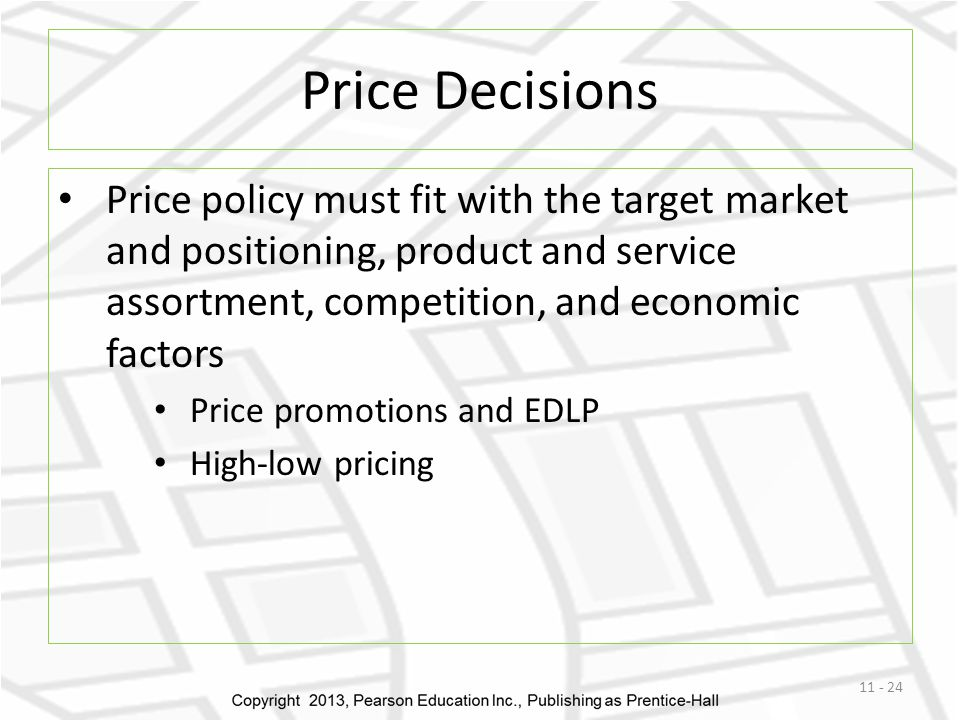 Price Decisions Price policy must fit with the target market and positioning, product and service assortment, competition, and economic factors.