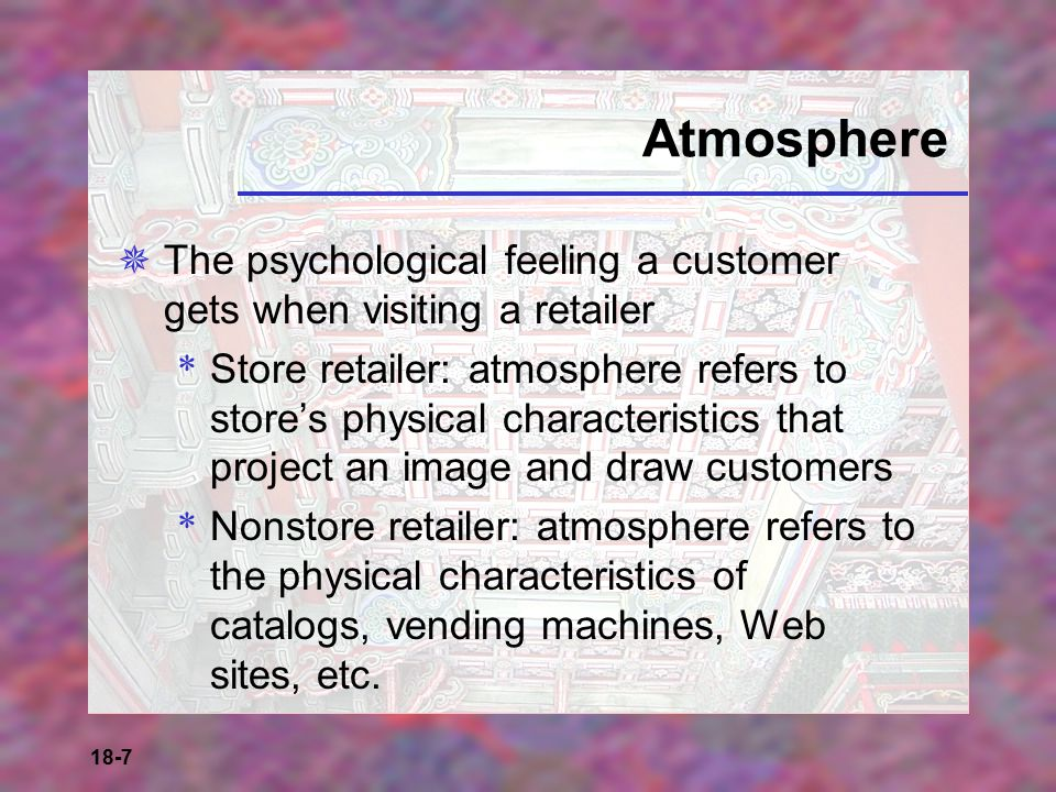 Atmosphere The psychological feeling a customer gets when visiting a retailer.