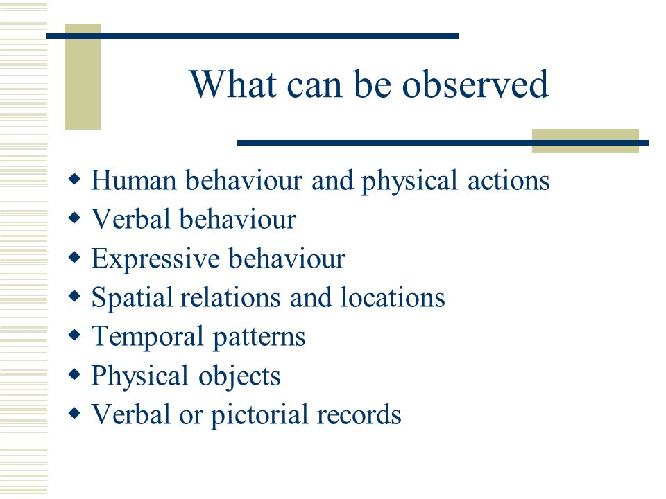 What can be observed Human behaviour and physical actions