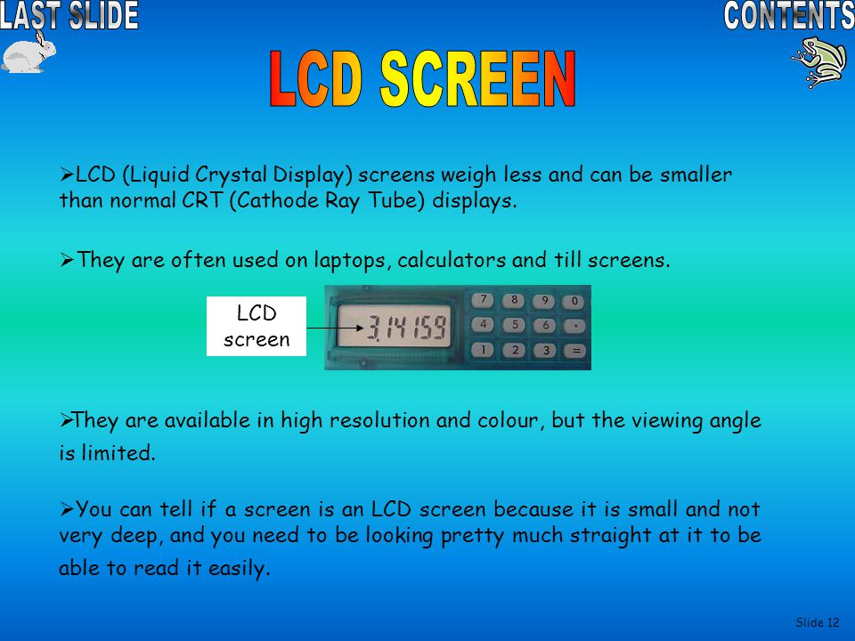 LCD SCREEN LCD (Liquid Crystal Display) screens weigh less and can be smaller than normal CRT (Cathode Ray Tube) displays.