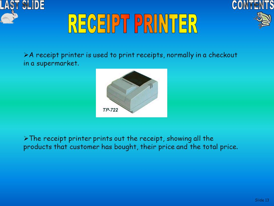 RECEIPT PRINTER A receipt printer is used to print receipts, normally in a checkout in a supermarket.