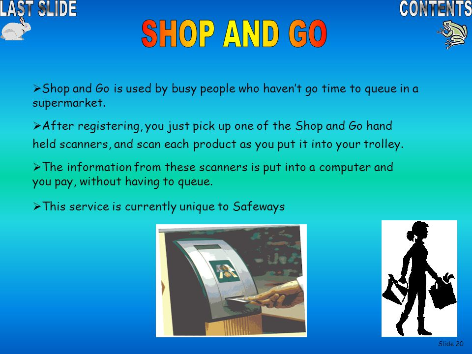 SHOP AND GO Shop and Go is used by busy people who haven't go time to queue in a supermarket.