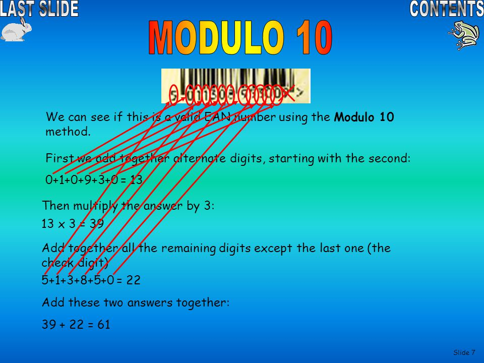 MODULO 10 We can see if this is a valid EAN number using the Modulo 10 method. First we add together alternate digits, starting with the second: