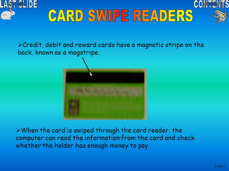 CARD SWIPE READERS Credit, debit and reward cards have a magnetic stripe on the back, known as a magstripe.
