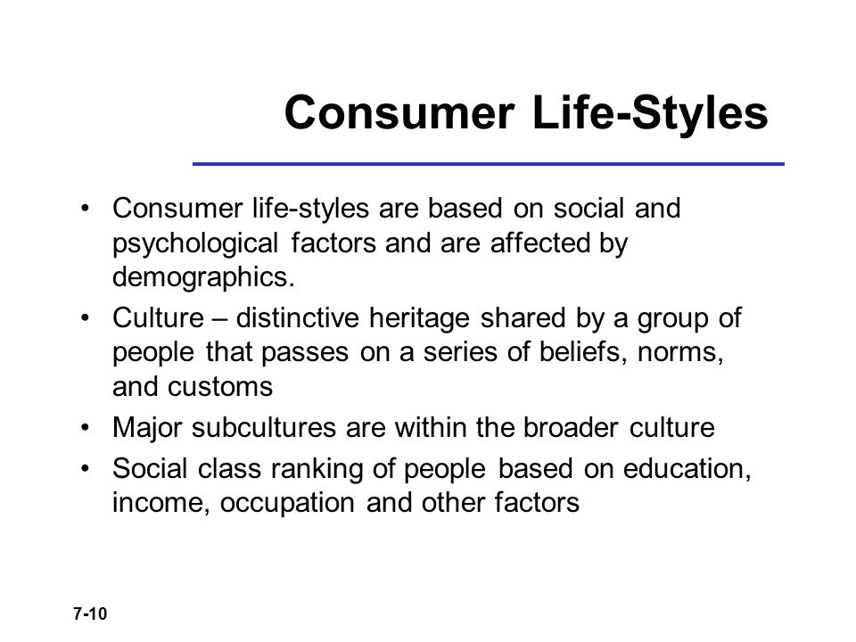Consumer Life-Styles Consumer life-styles are based on social and psychological factors and are affected by demographics.