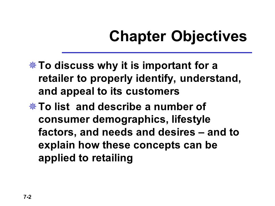 Chapter Objectives To discuss why it is important for a retailer to properly identify, understand, and appeal to its customers.