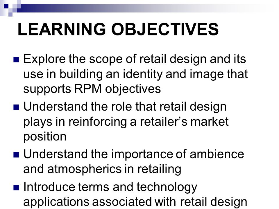 LEARNING OBJECTIVES Explore the scope of retail design and its use in building an identity and image that supports RPM objectives.