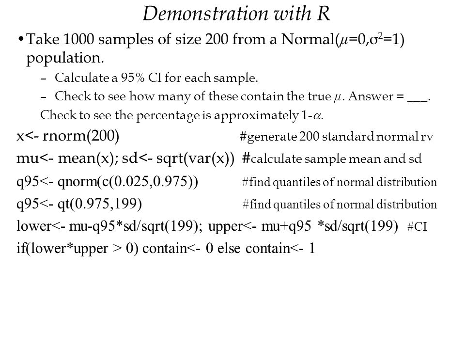 Demonstration with R Take 1000 samples of size 200 from a Normal(µ=0,σ2=1) population. Calculate a 95% CI for each sample.
