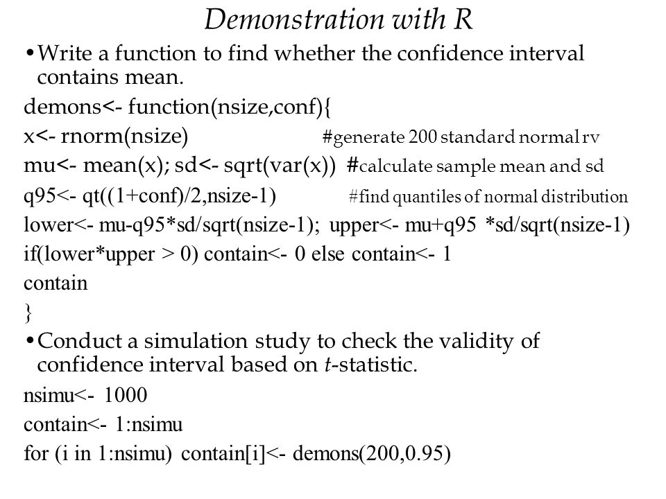 Demonstration with R Write a function to find whether the confidence interval contains mean. demons<- function(nsize,conf){
