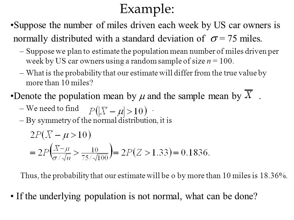 Example: Suppose the number of miles driven each week by US car owners is normally distributed with a standard deviation of s = 75 miles.
