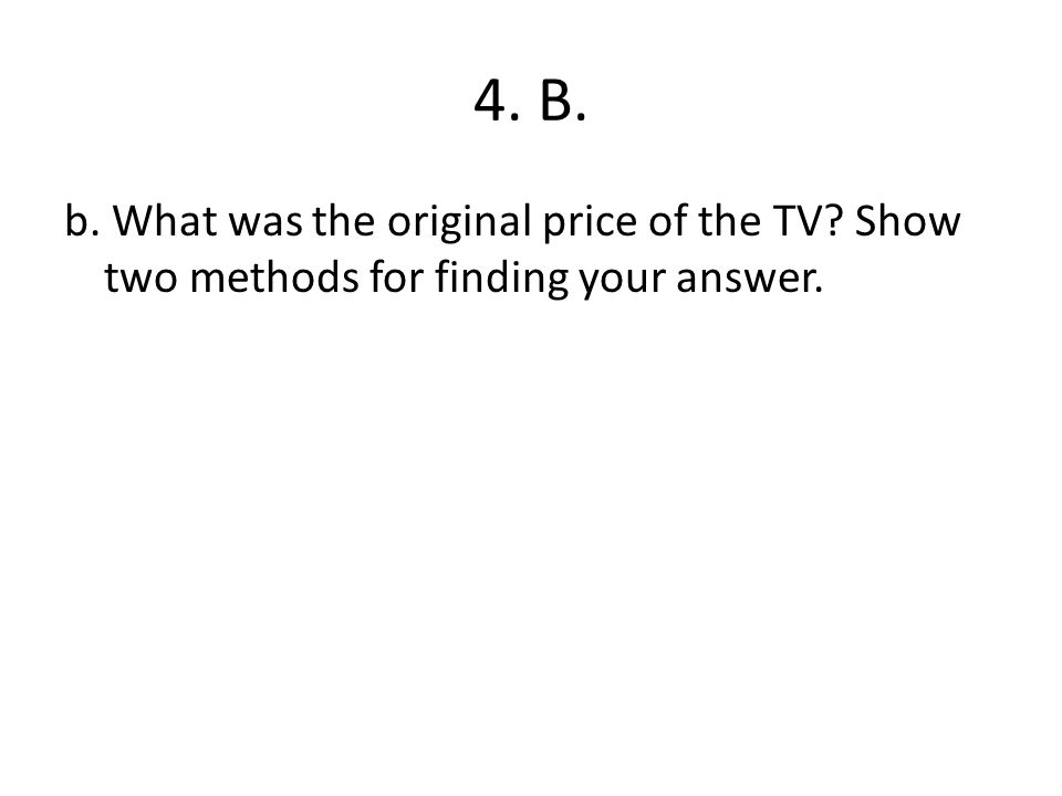 4. B. b. What was the original price of the TV Show two methods for finding your answer.