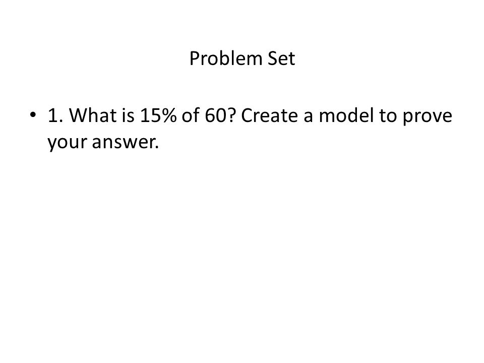 Problem Set 1. What is 15% of 60 Create a model to prove your answer.