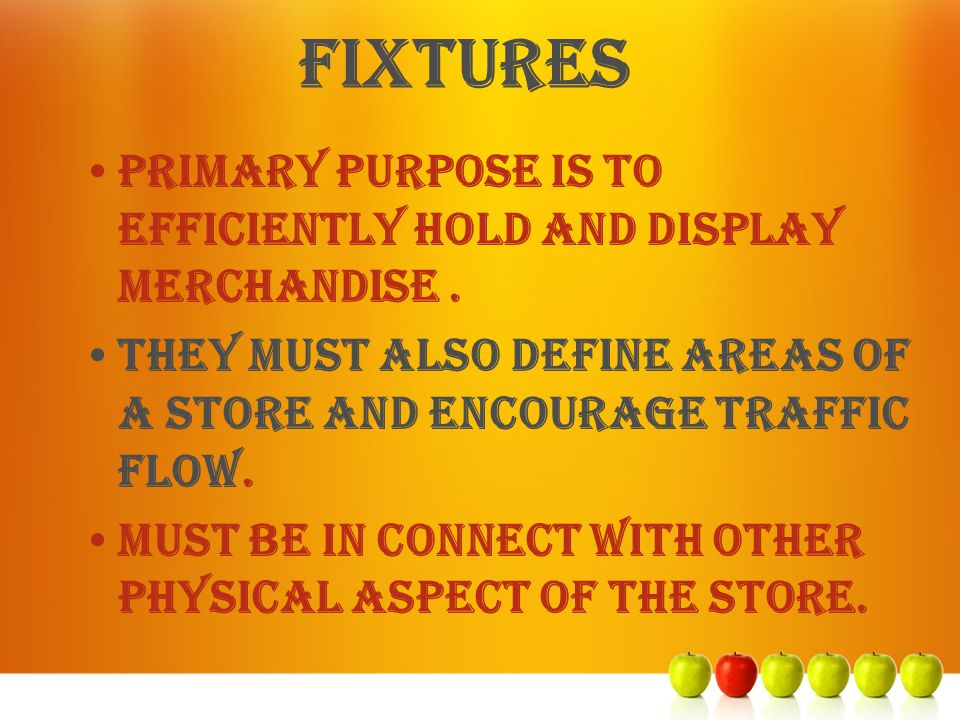 fixtures Primary purpose is to efficiently hold and display merchandise . They must also define areas of a store and encourage traffic flow.