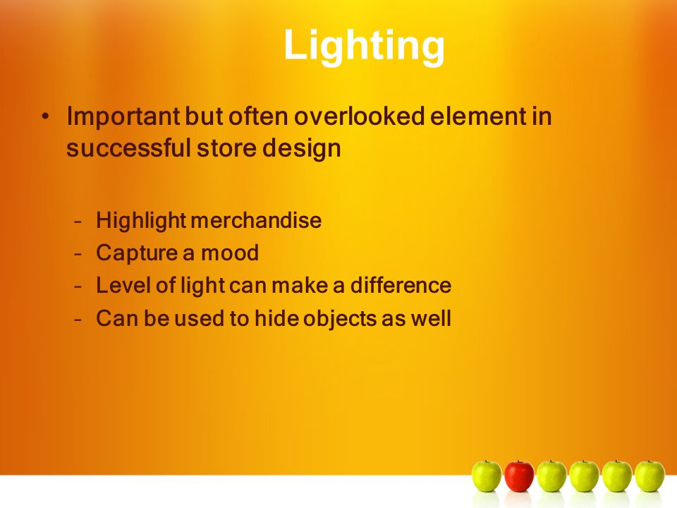 Lighting Important but often overlooked element in successful store design. Highlight merchandise.