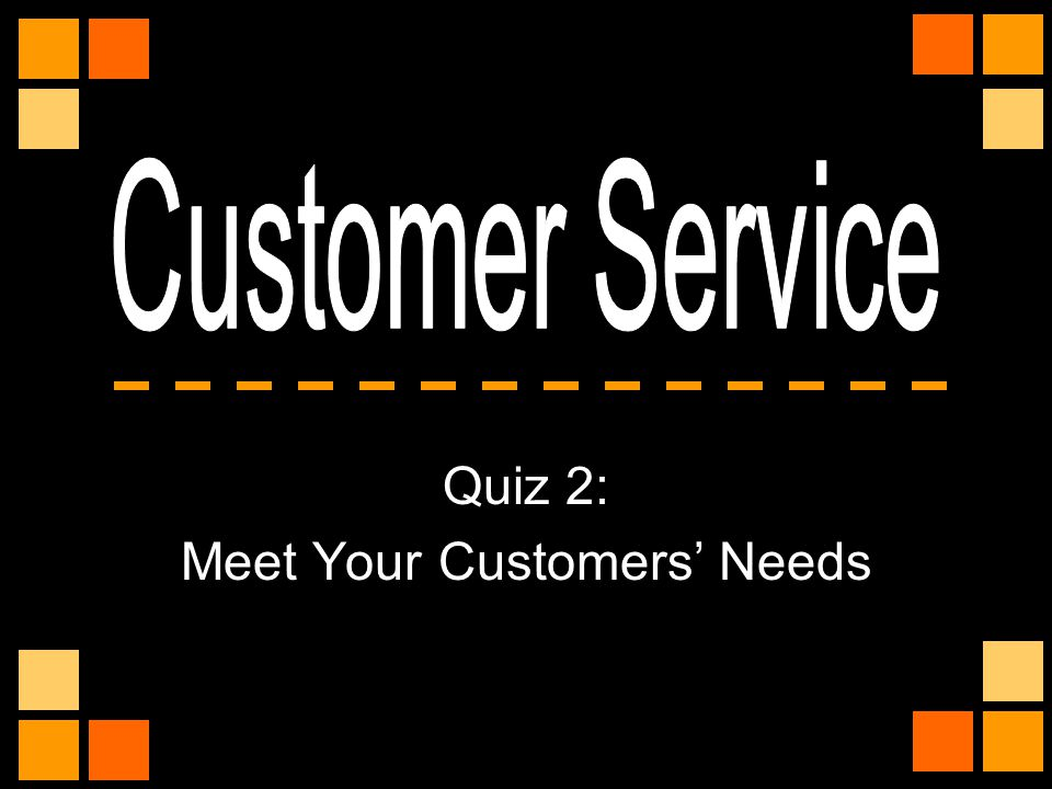 Quiz 2: Meet Your Customers' Needs
