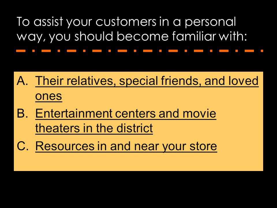To assist your customers in a personal way, you should become familiar with: