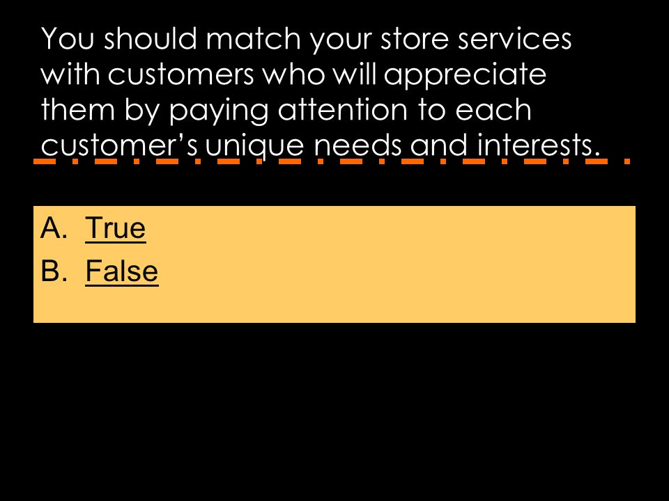 You should match your store services with customers who will appreciate them by paying attention to each customer's unique needs and interests.