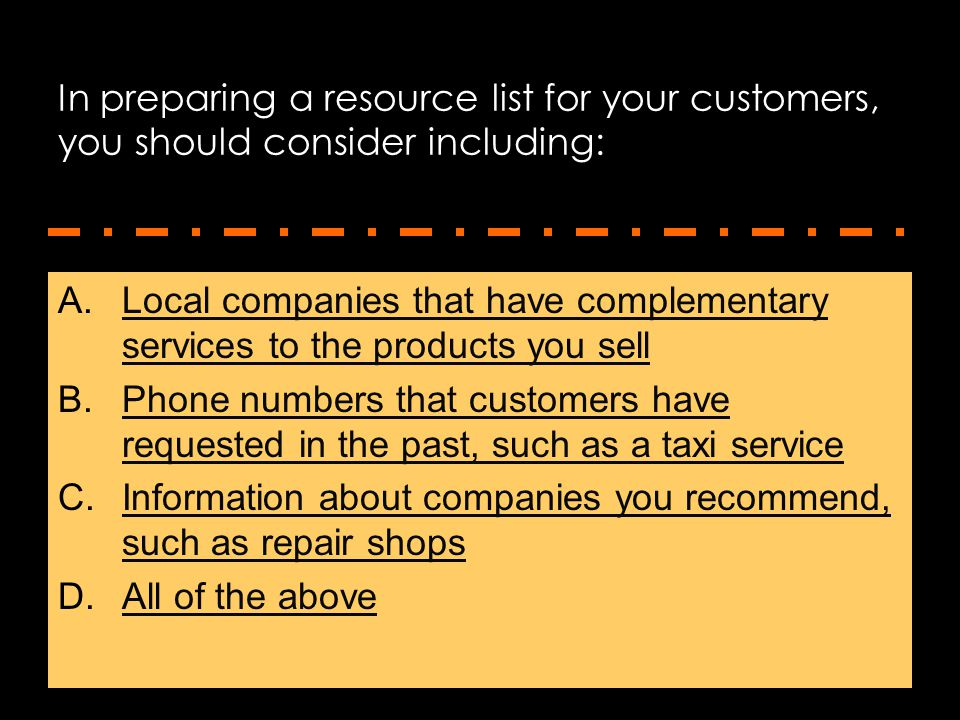 In preparing a resource list for your customers, you should consider including: