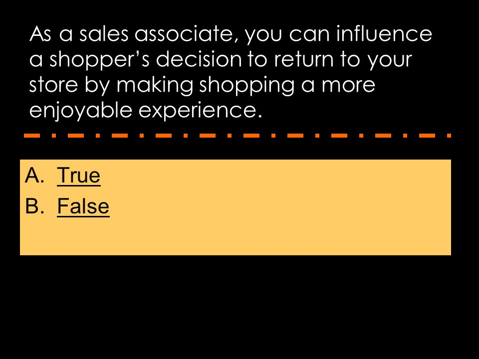 As a sales associate, you can influence a shopper's decision to return to your store by making shopping a more enjoyable experience.
