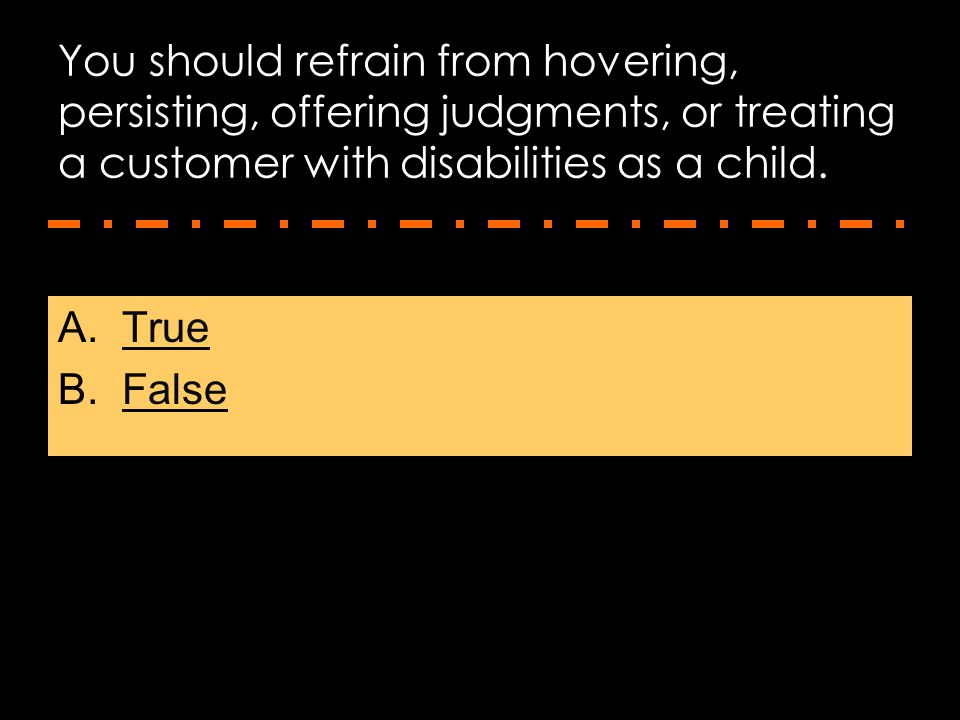 You should refrain from hovering, persisting, offering judgments, or treating a customer with disabilities as a child.