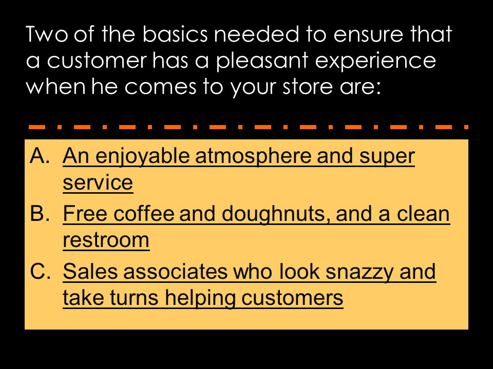 Two of the basics needed to ensure that a customer has a pleasant experience when he comes to your store are: