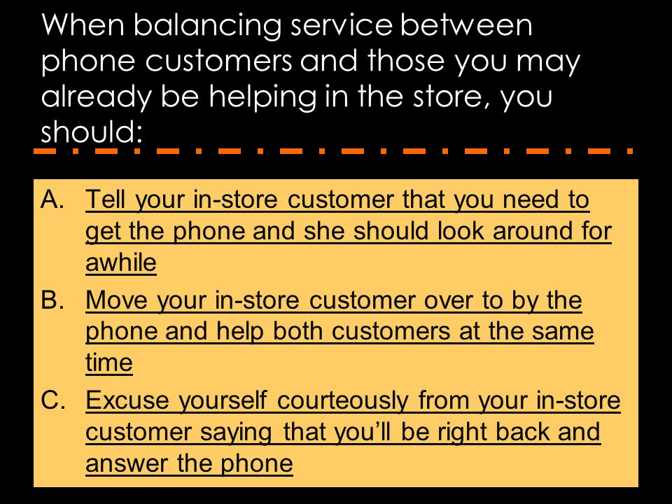 When balancing service between phone customers and those you may already be helping in the store, you should: