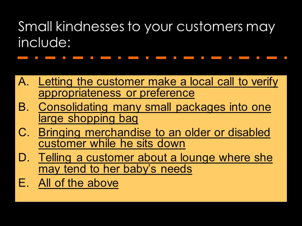 Small kindnesses to your customers may include:
