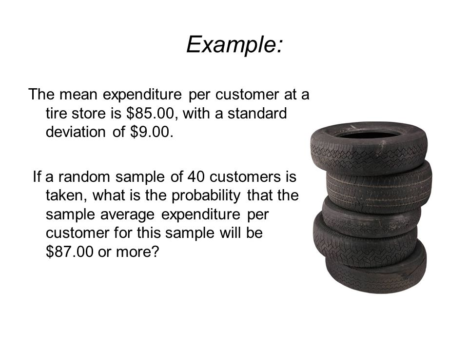 Example: The mean expenditure per customer at a tire store is $85.00, with a standard deviation of $9.00.