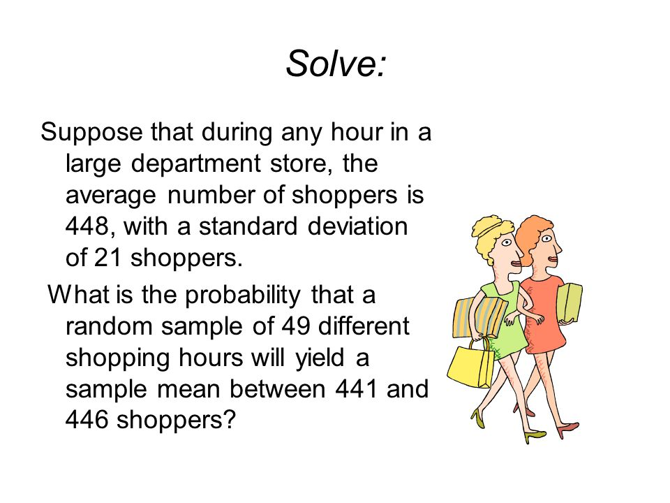 Solve: Suppose that during any hour in a large department store, the average number of shoppers is 448, with a standard deviation of 21 shoppers.
