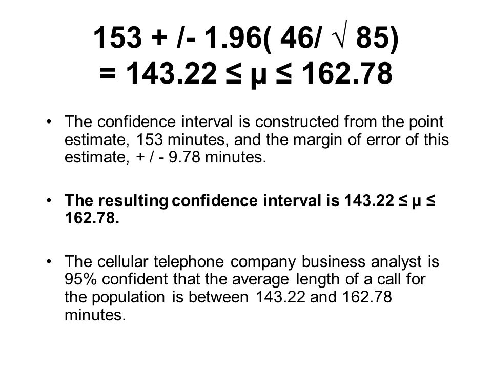 153 + /- 1.96( 46/ √ 85) = 143.22 ≤ µ ≤ 162.78