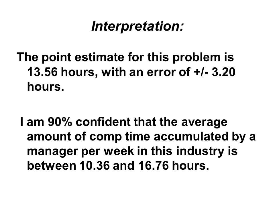 Interpretation: The point estimate for this problem is 13.56 hours, with an error of +/- 3.20 hours.
