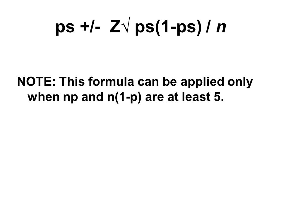 ps +/- Z√ ps(1-ps) / n NOTE: This formula can be applied only when np and n(1-p) are at least 5.