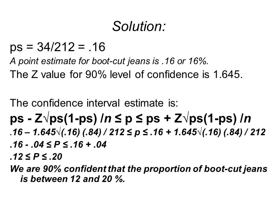 Solution: ps = 34/212 = .16. A point estimate for boot-cut jeans is .16 or 16%. The Z value for 90% level of confidence is 1.645.