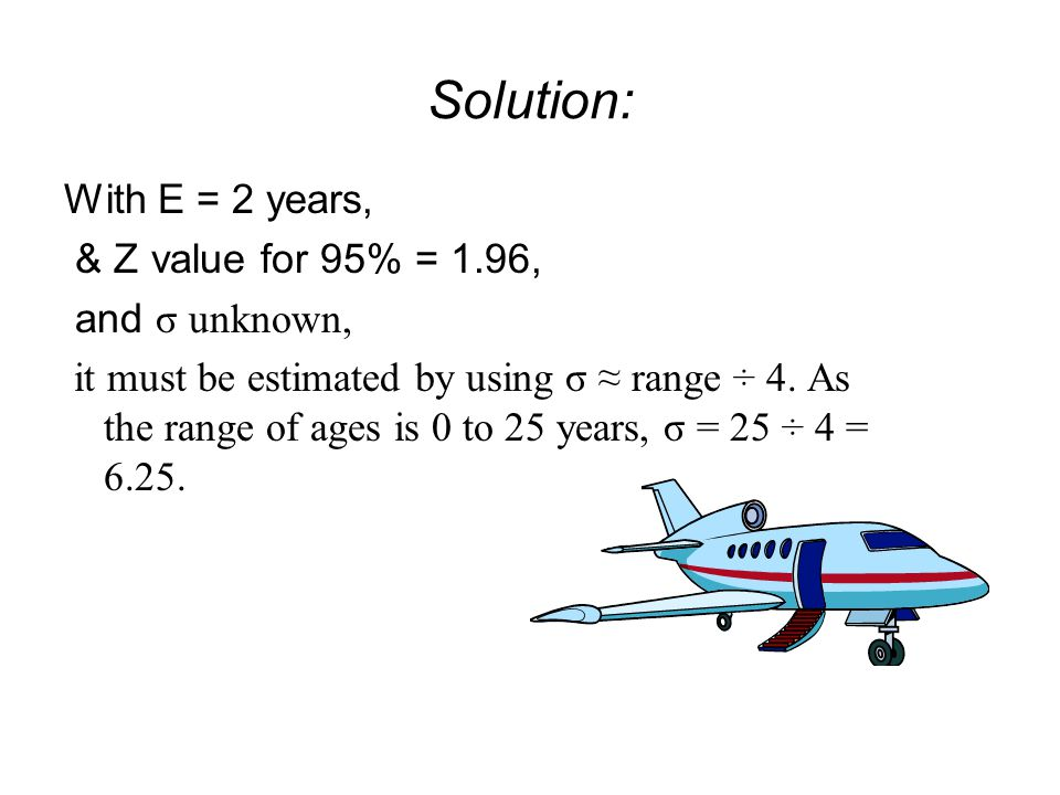 Solution: With E = 2 years, & Z value for 95% = 1.96, and σ unknown,